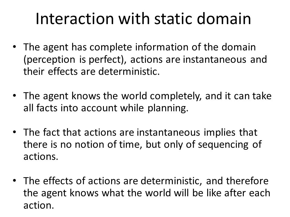 Interaction with static domain The agent has complete information of the domain (perception is perfect), actions are instantaneous and their effects are deterministic.
