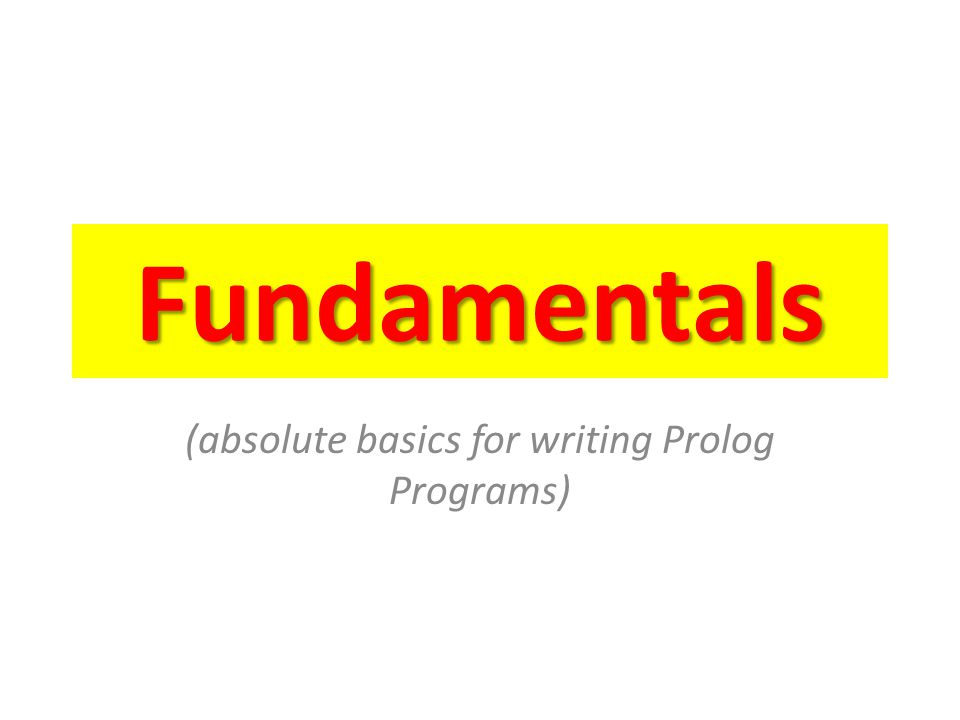 Fundamentals (absolute basics for writing Prolog Programs)