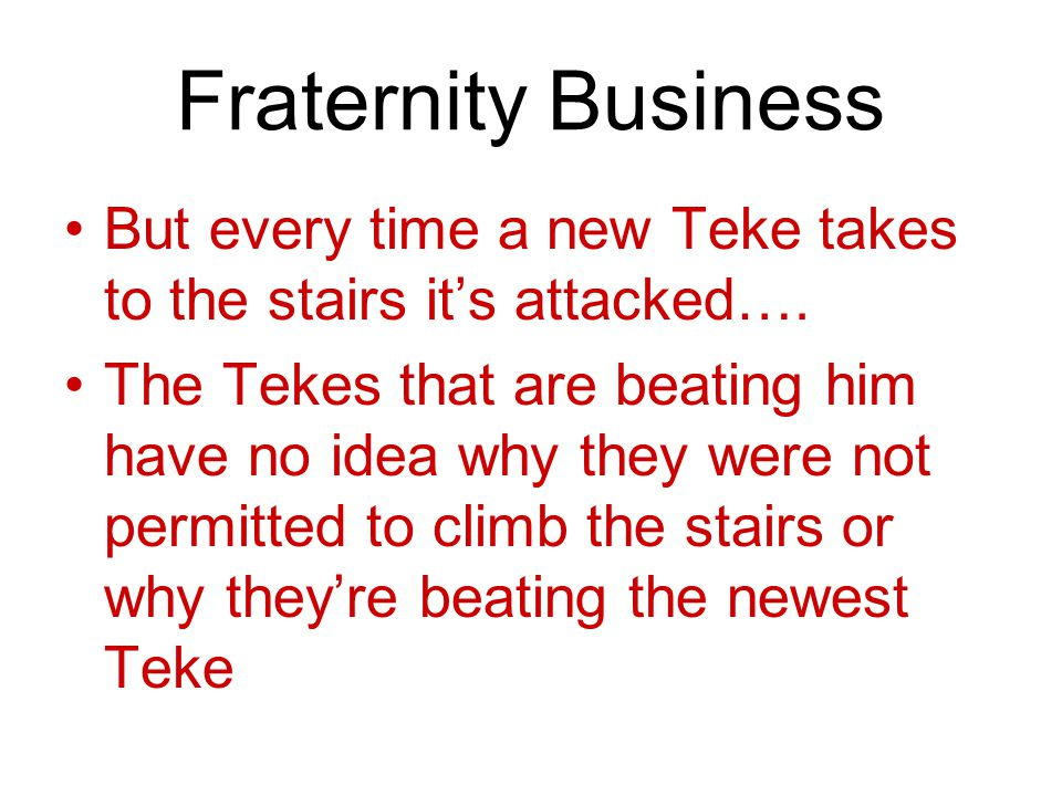 Fraternity Business But every time a new Teke takes to the stairs it's attacked….
