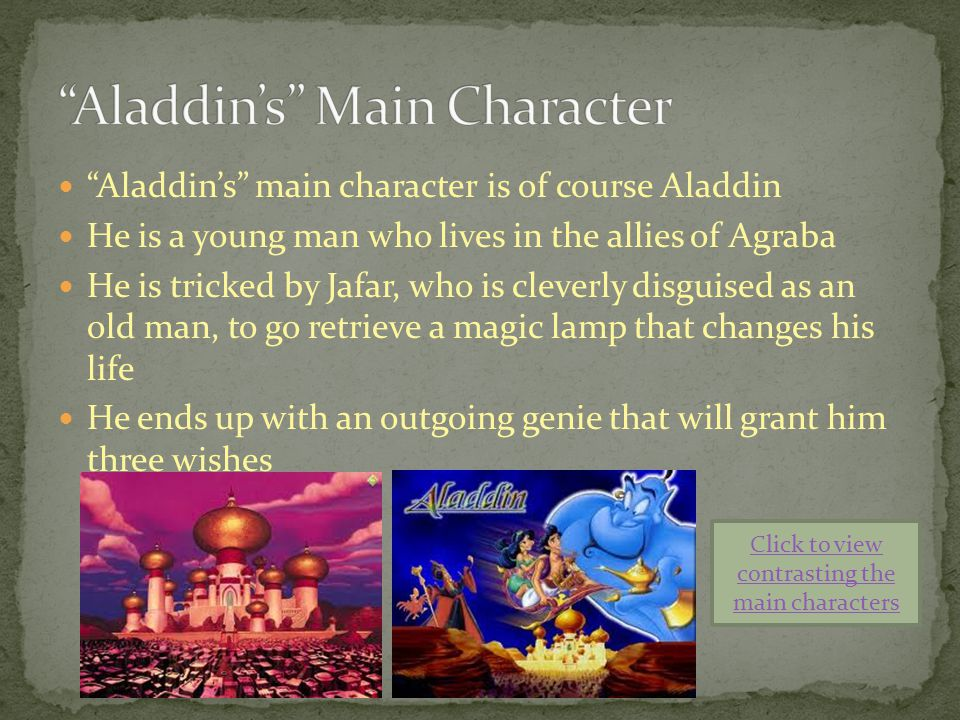 Aladdin's main character is of course Aladdin He is a young man who lives in the allies of Agraba He is tricked by Jafar, who is cleverly disguised as an old man, to go retrieve a magic lamp that changes his life He ends up with an outgoing genie that will grant him three wishes Click to view contrasting the main characters
