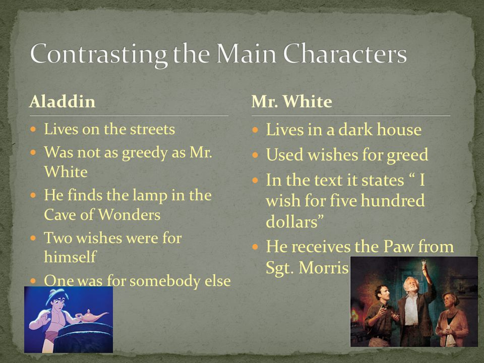 Aladdin Lives on the streets Was not as greedy as Mr. White He finds the lamp in the Cave of Wonders Two wishes were for himself One was for somebody