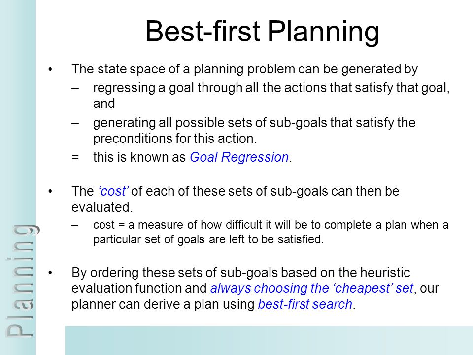 Best-first Planning The state space of a planning problem can be generated by –regressing a goal through all the actions that satisfy that goal, and –