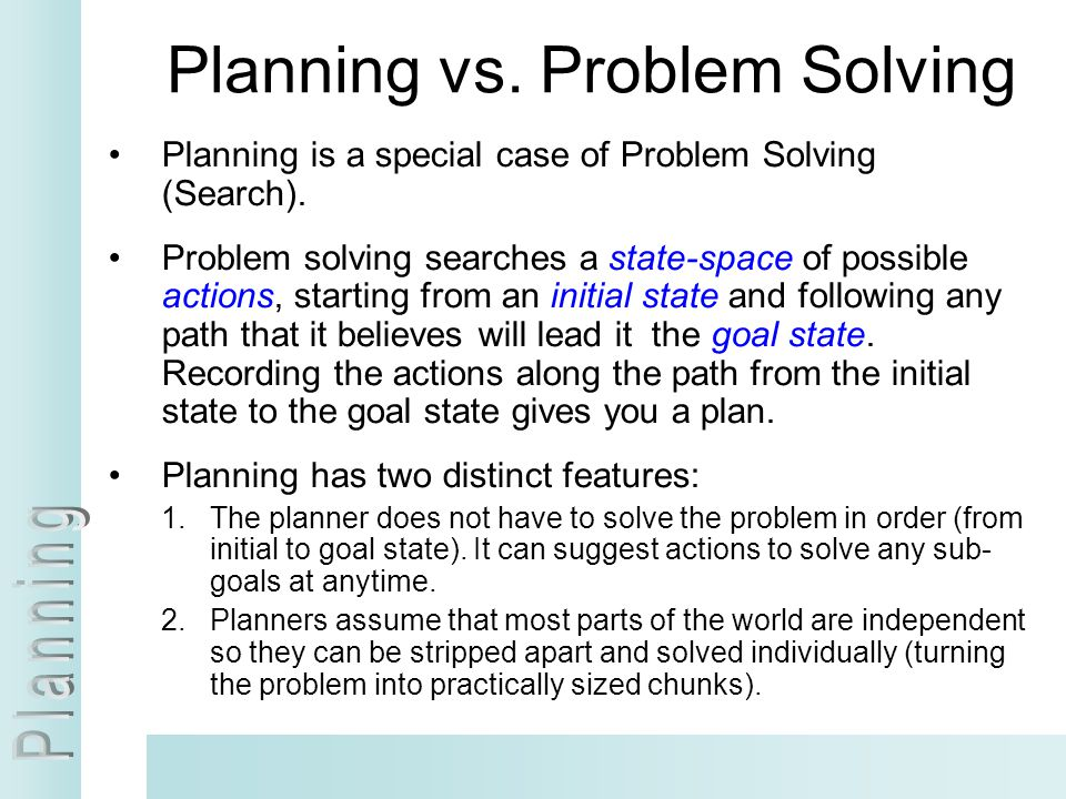 Planning vs. Problem Solving Planning is a special case of Problem Solving (Search). Problem solving searches a state-space of possible actions, start