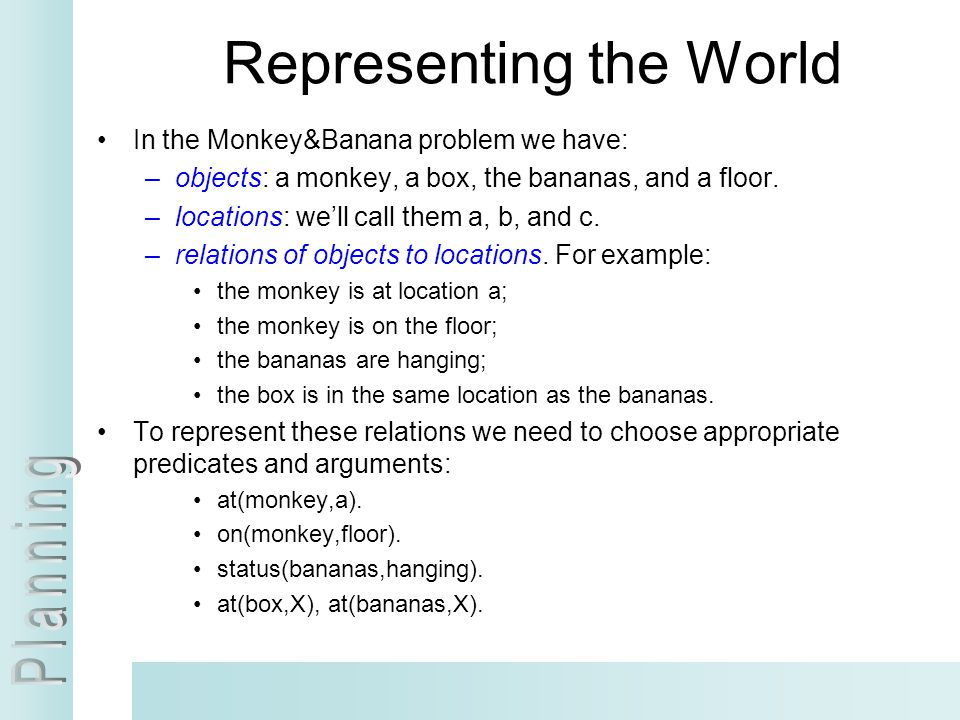 Representing the World In the Monkey&Banana problem we have: –objects: a monkey, a box, the bananas, and a floor. –locations: we'll call them a, b, an