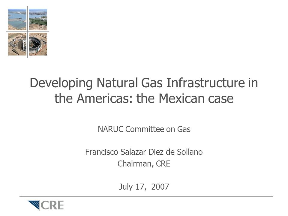Developing Natural Gas Infrastructure in the Americas: the Mexican case NARUC Committee on Gas Francisco Salazar Diez de Sollano Chairman, CRE July 17