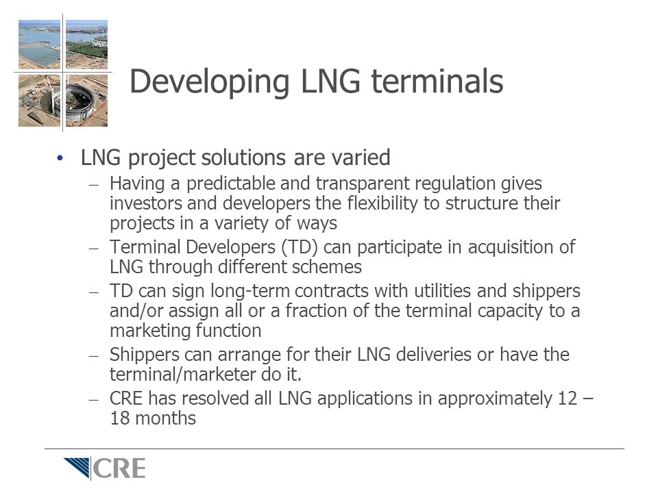 Developing LNG terminals LNG project solutions are varied – Having a predictable and transparent regulation gives investors and developers the flexibi
