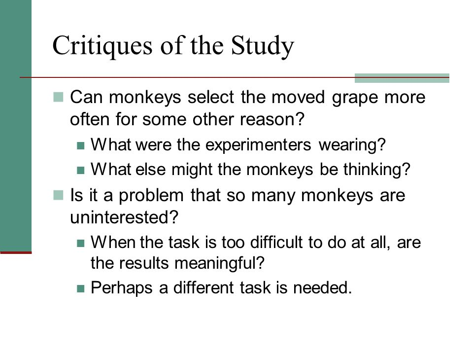 Critiques of the Study Can monkeys select the moved grape more often for some other reason? What were the experimenters wearing? What else might the m