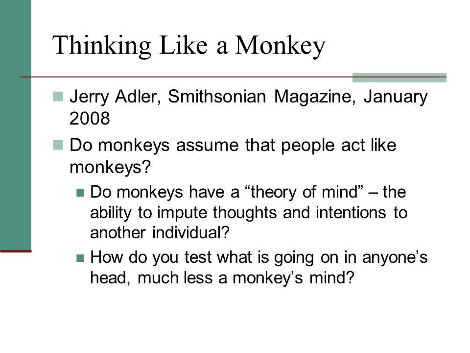 Thinking Like a Monkey Jerry Adler, Smithsonian Magazine, January 2008 Do monkeys assume that people act like monkeys.