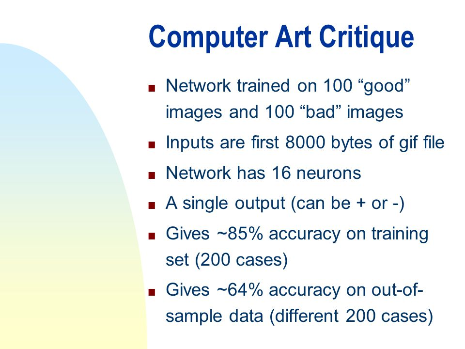 Computer Art Critique n Network trained on 100 good images and 100 bad images n Inputs are first 8000 bytes of gif file n Network has 16 neurons n A single output (can be + or -) n Gives ~85% accuracy on training set (200 cases) n Gives ~64% accuracy on out-of- sample data (different 200 cases)