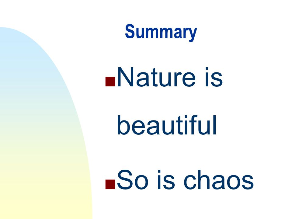 Summary n Nature is beautiful n So is chaos