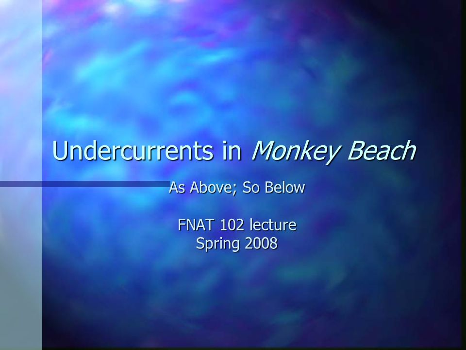 Undercurrents in Monkey Beach As Above; So Below FNAT 102 lecture Spring 2008