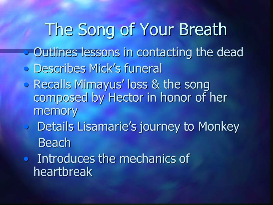 The Song of Your Breath Outlines lessons in contacting the deadOutlines lessons in contacting the dead Describes Mick's funeralDescribes Mick's funeral Recalls Mimayus' loss & the song composed by Hector in honor of her memoryRecalls Mimayus' loss & the song composed by Hector in honor of her memory Details Lisamarie's journey to Monkey Details Lisamarie's journey to Monkey Beach Beach Introduces the mechanics of heartbreak Introduces the mechanics of heartbreak