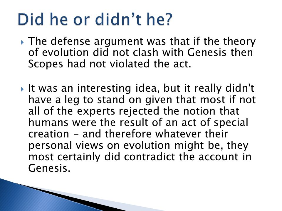  The defense argument was that if the theory of evolution did not clash with Genesis then Scopes had not violated the act.  It was an interesting id