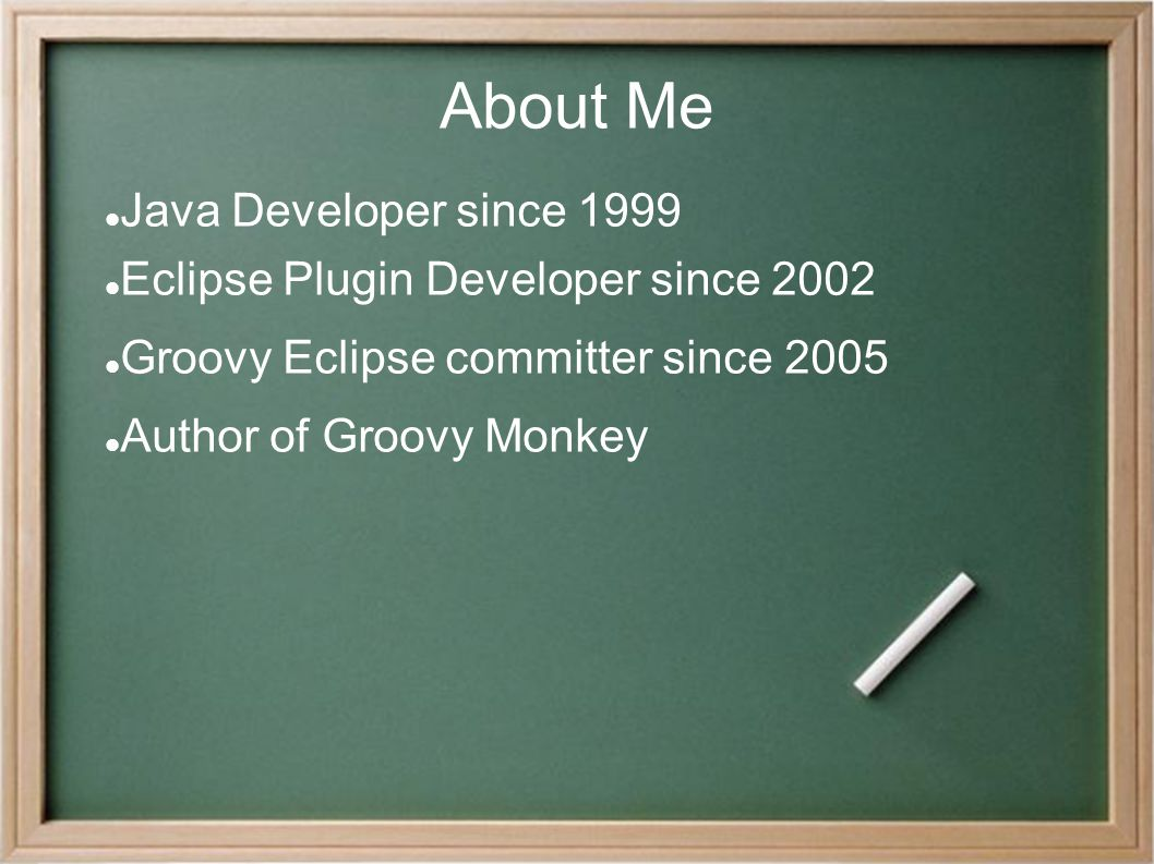 About Me Java Developer since 1999 Eclipse Plugin Developer since 2002 Groovy Eclipse committer since 2005 Author of Groovy Monkey