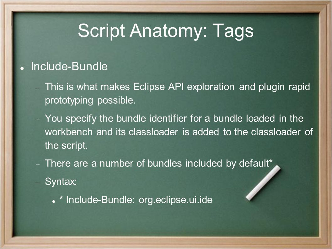 Script Anatomy: Tags Include-Bundle  This is what makes Eclipse API exploration and plugin rapid prototyping possible.  You specify the bundle ident