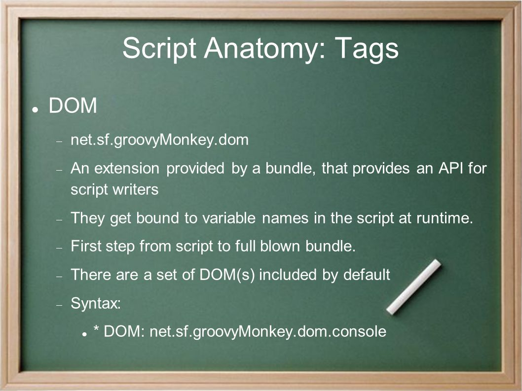 Script Anatomy: Tags DOM  net.sf.groovyMonkey.dom  An extension provided by a bundle, that provides an API for script writers  They get bound to va