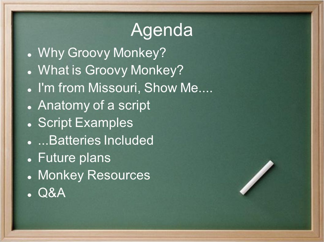Agenda Why Groovy Monkey? What is Groovy Monkey? I'm from Missouri, Show Me.... Anatomy of a script Script Examples...Batteries Included Future plans