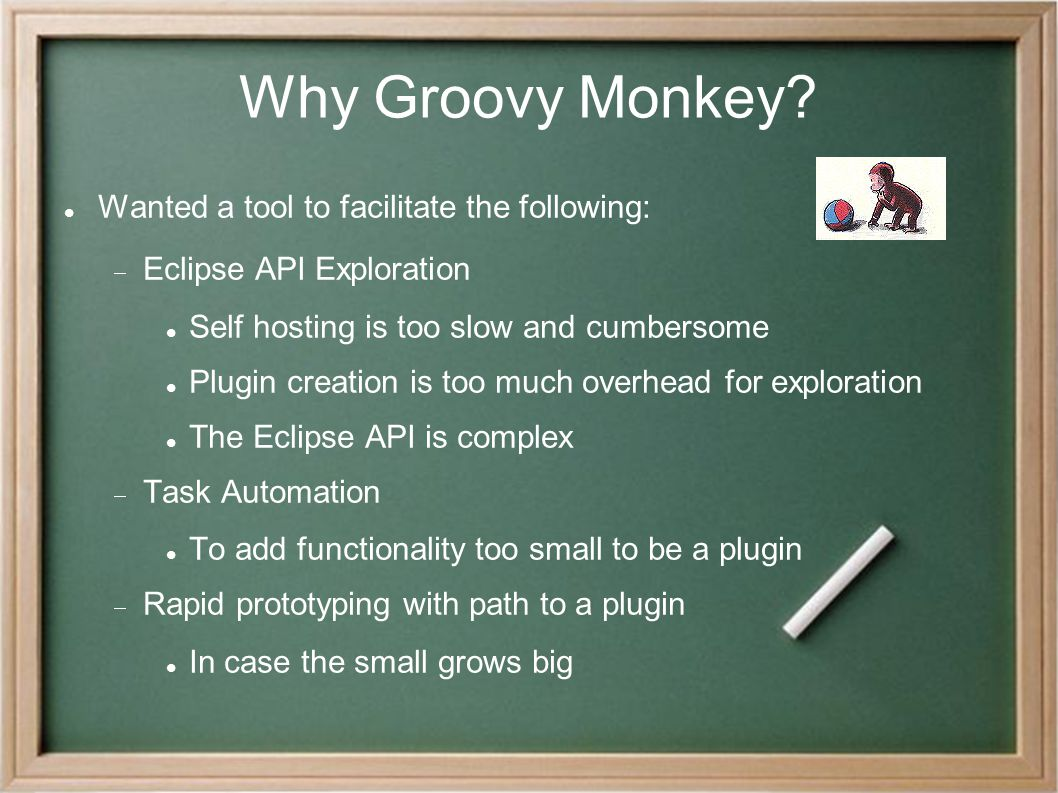 Why Groovy Monkey? Wanted a tool to facilitate the following:  Eclipse API Exploration Self hosting is too slow and cumbersome Plugin creation is too