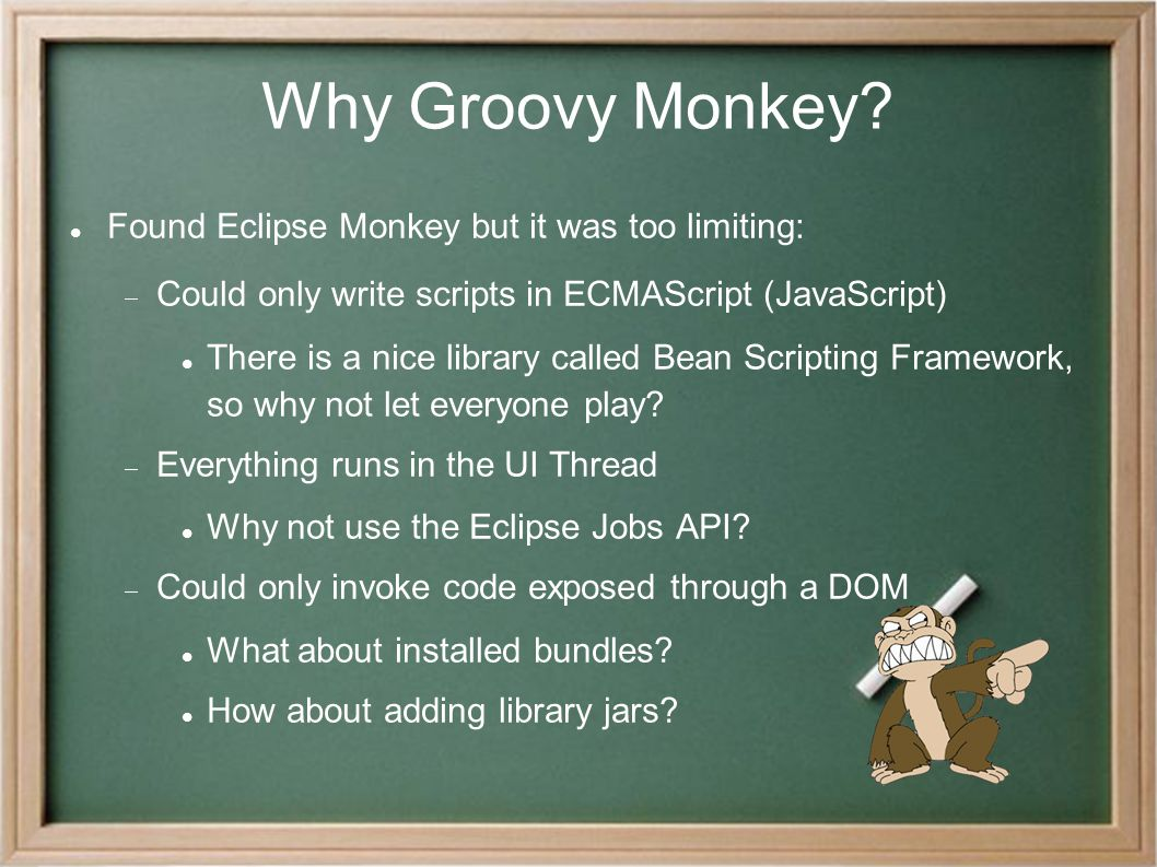 Why Groovy Monkey? Found Eclipse Monkey but it was too limiting:  Could only write scripts in ECMAScript (JavaScript)‏ There is a nice library called