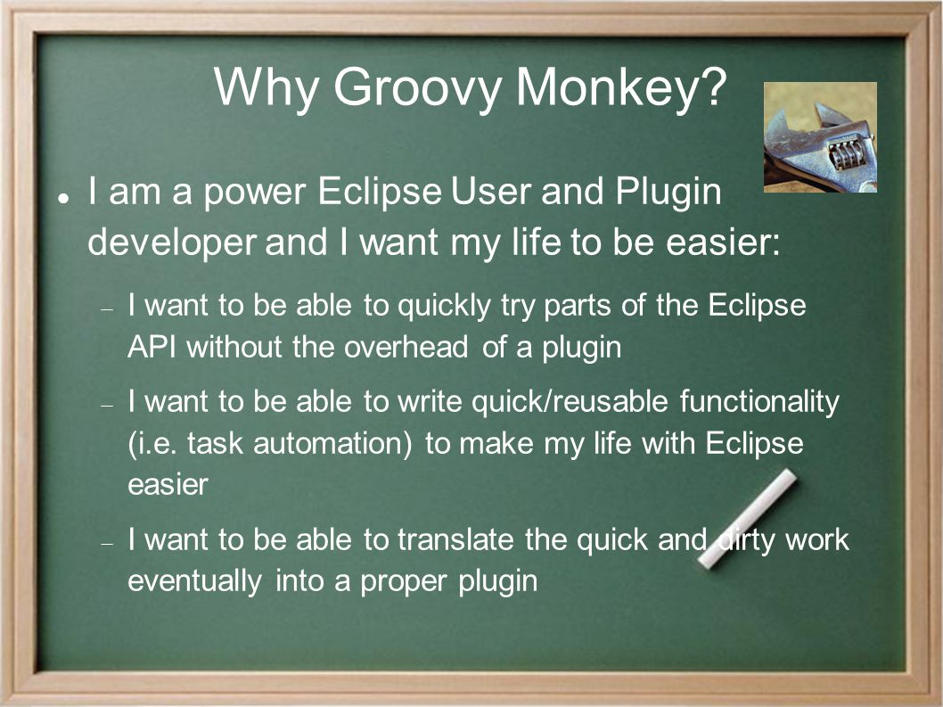 Why Groovy Monkey? I am a power Eclipse User and Plugin developer and I want my life to be easier:  I want to be able to quickly try parts of the Ecl