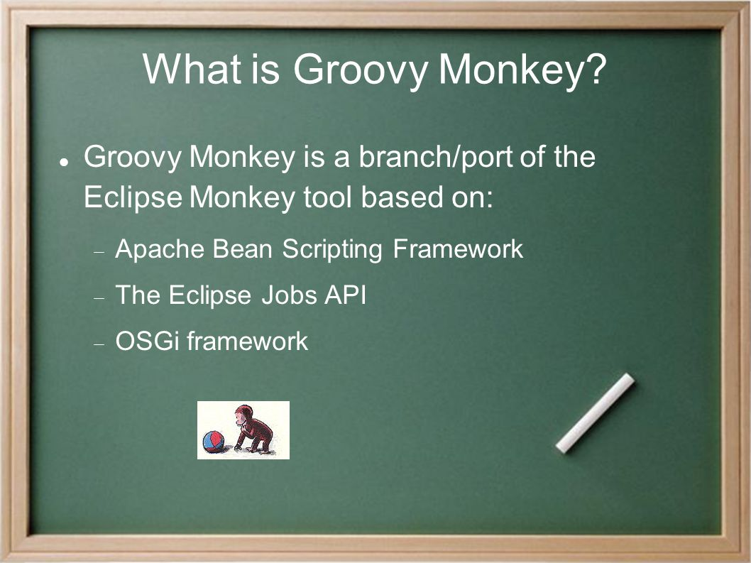 What is Groovy Monkey? Groovy Monkey is a branch/port of the Eclipse Monkey tool based on:  Apache Bean Scripting Framework  The Eclipse Jobs API 