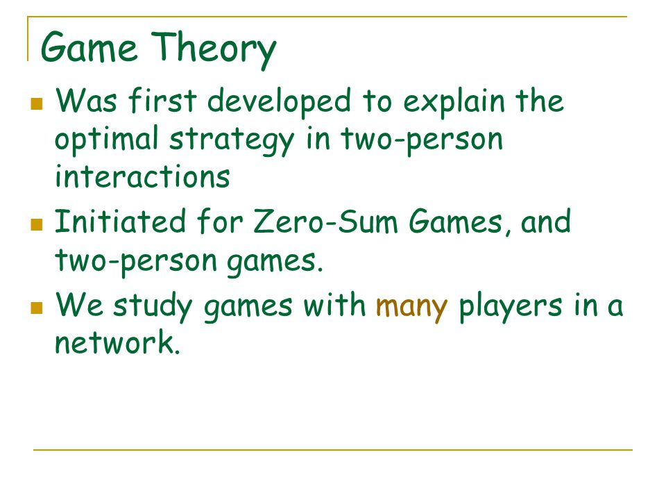 Game Theory Was first developed to explain the optimal strategy in two-person interactions Initiated for Zero-Sum Games, and two-person games.