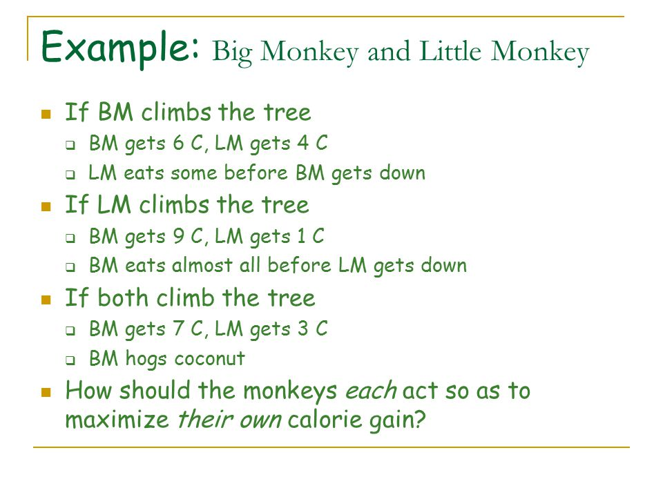 Example: Big Monkey and Little Monkey If BM climbs the tree  BM gets 6 C, LM gets 4 C  LM eats some before BM gets down If LM climbs the tree  BM gets 9 C, LM gets 1 C  BM eats almost all before LM gets down If both climb the tree  BM gets 7 C, LM gets 3 C  BM hogs coconut How should the monkeys each act so as to maximize their own calorie gain