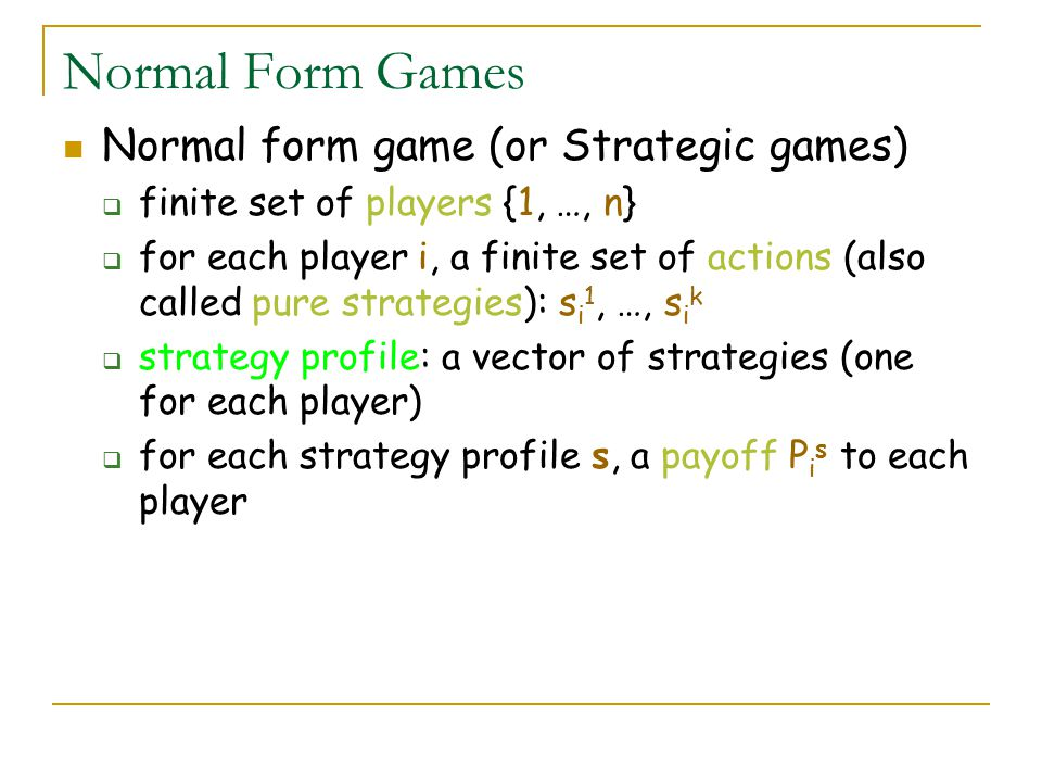 Normal Form Games Normal form game (or Strategic games)  finite set of players {1, …, n}  for each player i, a finite set of actions (also called pure strategies): s i 1, …, s i k  strategy profile: a vector of strategies (one for each player)  for each strategy profile s, a payoff P i s to each player