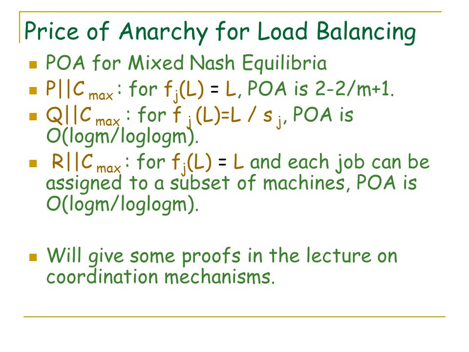 Price of Anarchy for Load Balancing POA for Mixed Nash Equilibria P||C max : for f j (L) = L, POA is 2-2/m+1.