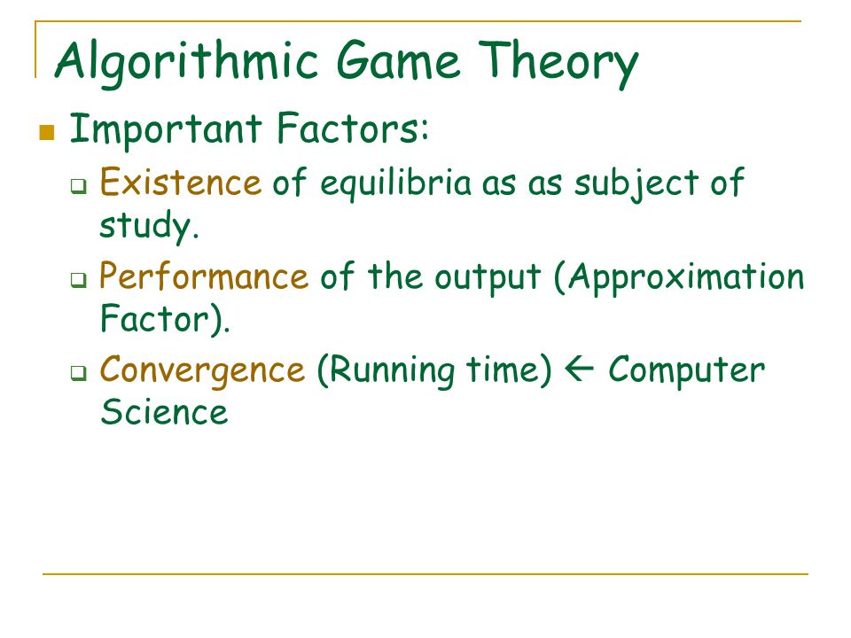 Algorithmic Game Theory Important Factors:  Existence of equilibria as as subject of study.