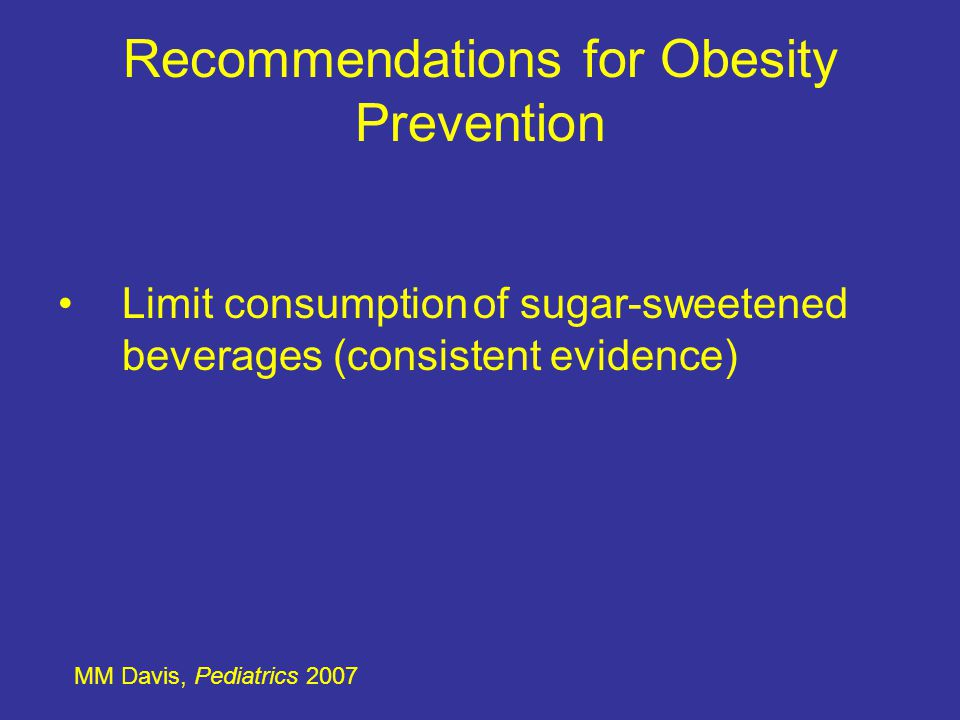 Recommendations for Obesity Prevention MM Davis, Pediatrics 2007 Encourage diets with recommended quantities of fruits and vegetables (mixed evidence)