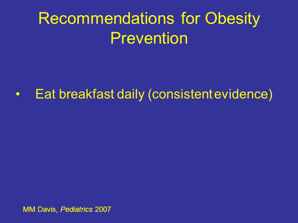 Recommendations for Obesity Prevention MM Davis, Pediatrics 2007 Limiting eating at restaurants, particularly fast food restaurants (consistent evidence)