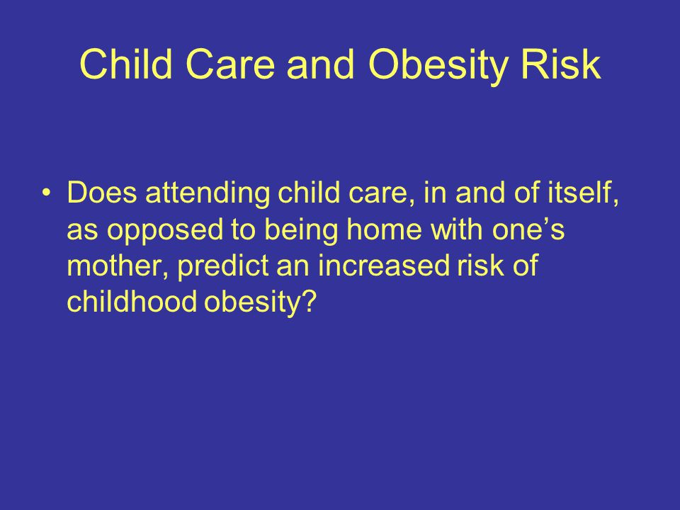 Child Care and Obesity Risk: Mixed Results Attending some child care (< 15 hours per week) appears to be protective against obesity, if it has any effect at all, and this effect appears to be regardless of whether the child lives in poverty or the quality of the home environment.