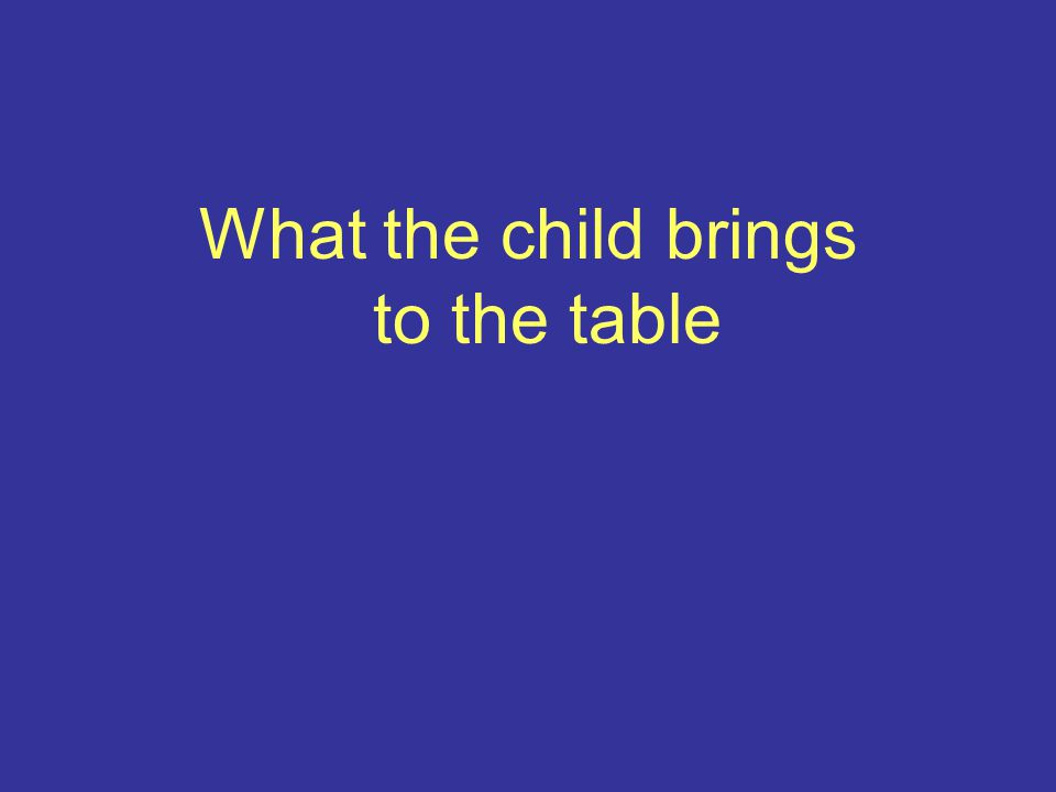 What the child brings to the table