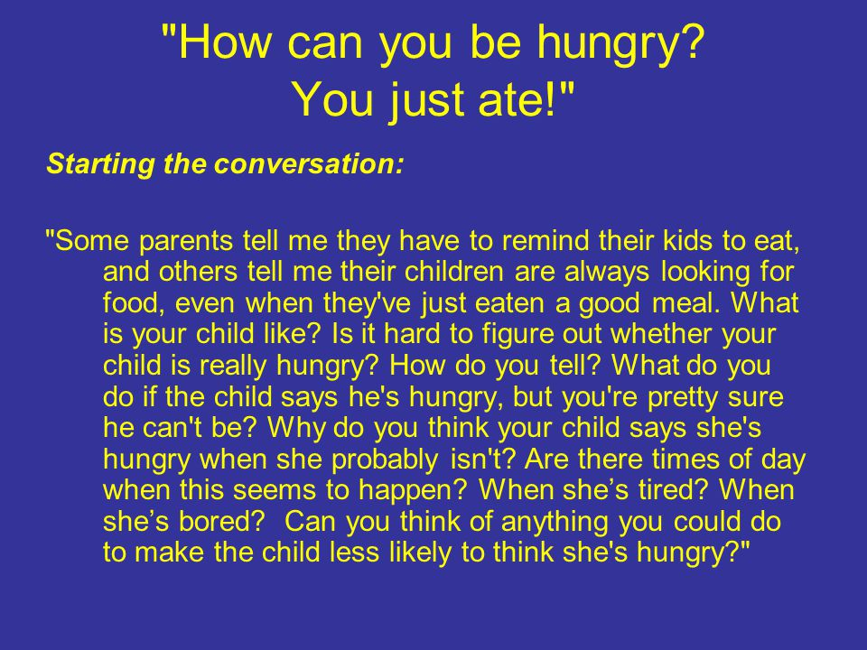 How can you be hungry.