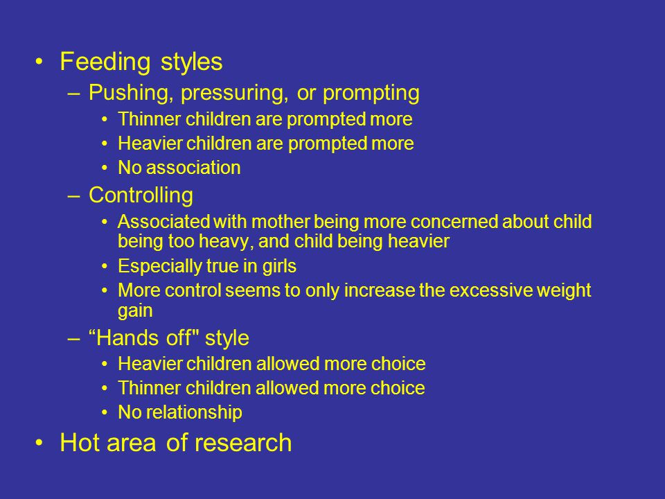 Feeding styles –Pushing, pressuring, or prompting Thinner children are prompted more Heavier children are prompted more No association –Controlling Associated with mother being more concerned about child being too heavy, and child being heavier Especially true in girls More control seems to only increase the excessive weight gain – Hands off style Heavier children allowed more choice Thinner children allowed more choice No relationship Hot area of research