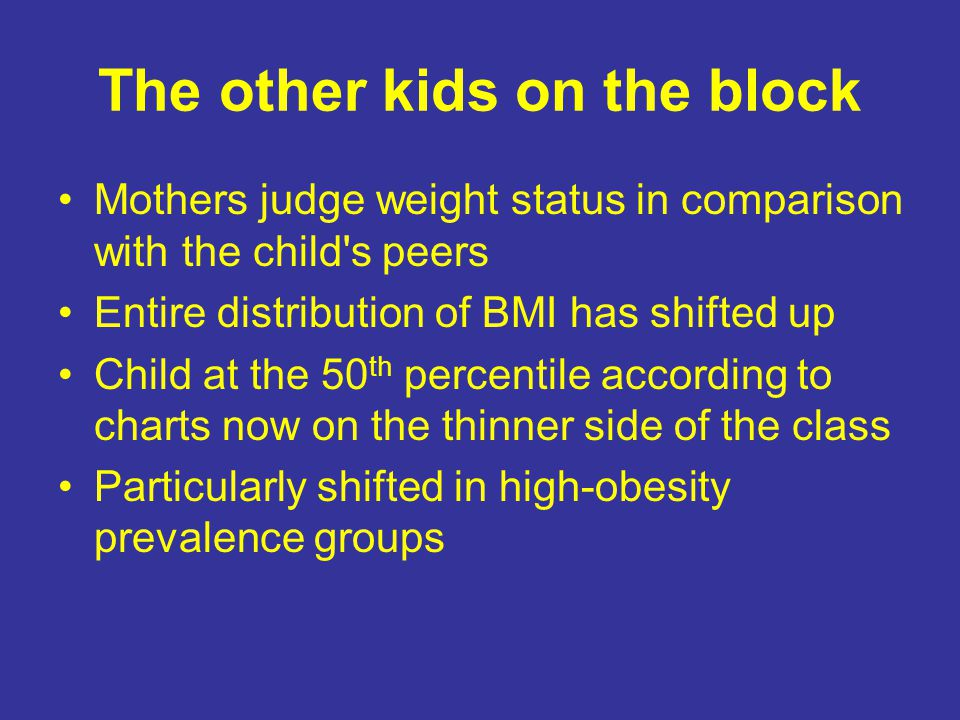The other kids on the block Mothers judge weight status in comparison with the child s peers Entire distribution of BMI has shifted up Child at the 50 th percentile according to charts now on the thinner side of the class Particularly shifted in high-obesity prevalence groups