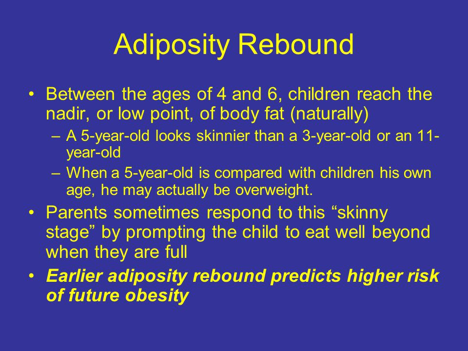 Adiposity Rebound Body fatness decreases during early childhood and rebounds as children grow older In normally growing children, occurs between ages 4 and 7 years