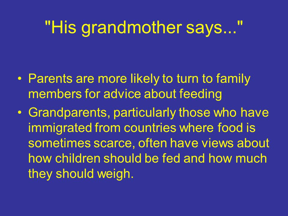 His grandmother says... Parents are more likely to turn to family members for advice about feeding Grandparents, particularly those who have immigrated from countries where food is sometimes scarce, often have views about how children should be fed and how much they should weigh.