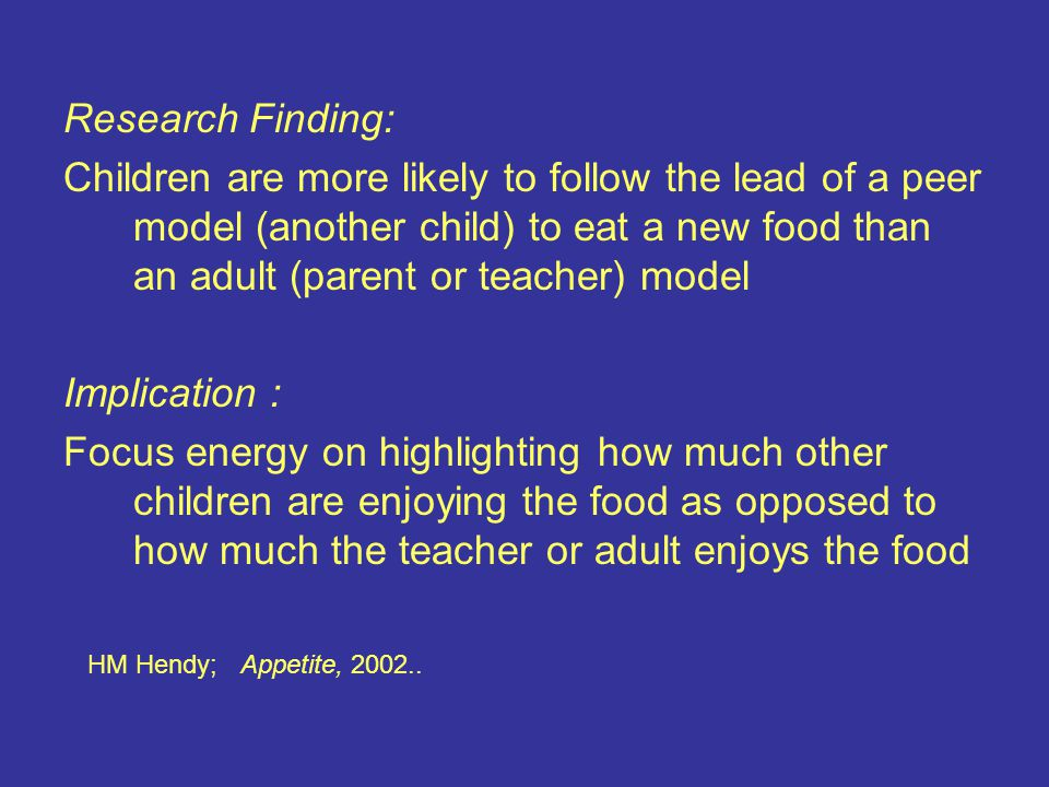 Research Finding: Children are more likely to follow the lead of a peer model (another child) to eat a new food than an adult (parent or teacher) model Implication : Focus energy on highlighting how much other children are enjoying the food as opposed to how much the teacher or adult enjoys the food HM Hendy; Appetite, 2002..