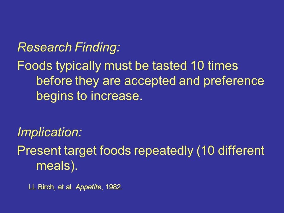 Research Finding: Foods typically must be tasted 10 times before they are accepted and preference begins to increase.