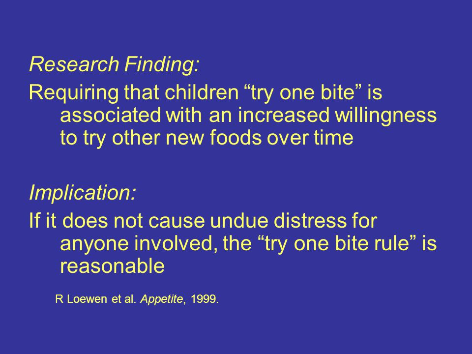 Research Finding: Requiring that children try one bite is associated with an increased willingness to try other new foods over time Implication: If it does not cause undue distress for anyone involved, the try one bite rule is reasonable R Loewen et al.
