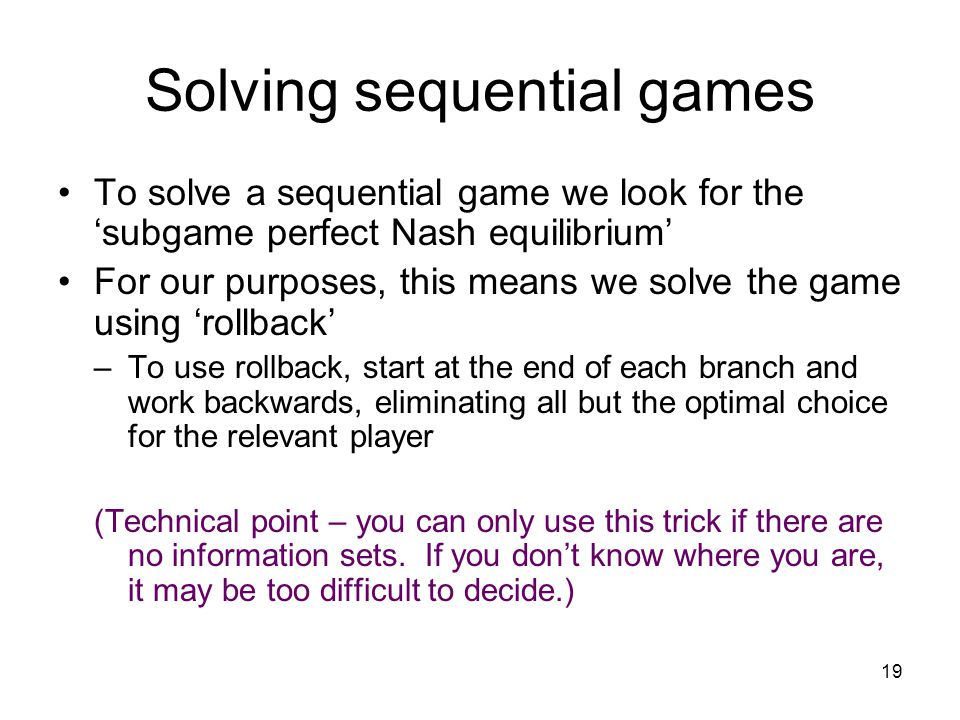 18 Problems with Nash equilibrium Sequential nature of the game is lost when representing extensive form games in strategic form Some Nash equilibria
