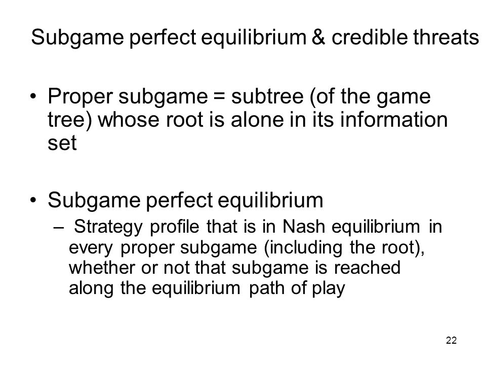 21 Subgame Its game tree is a branch of the original game tree The information sets in the branch coincide with the information sets of the original g