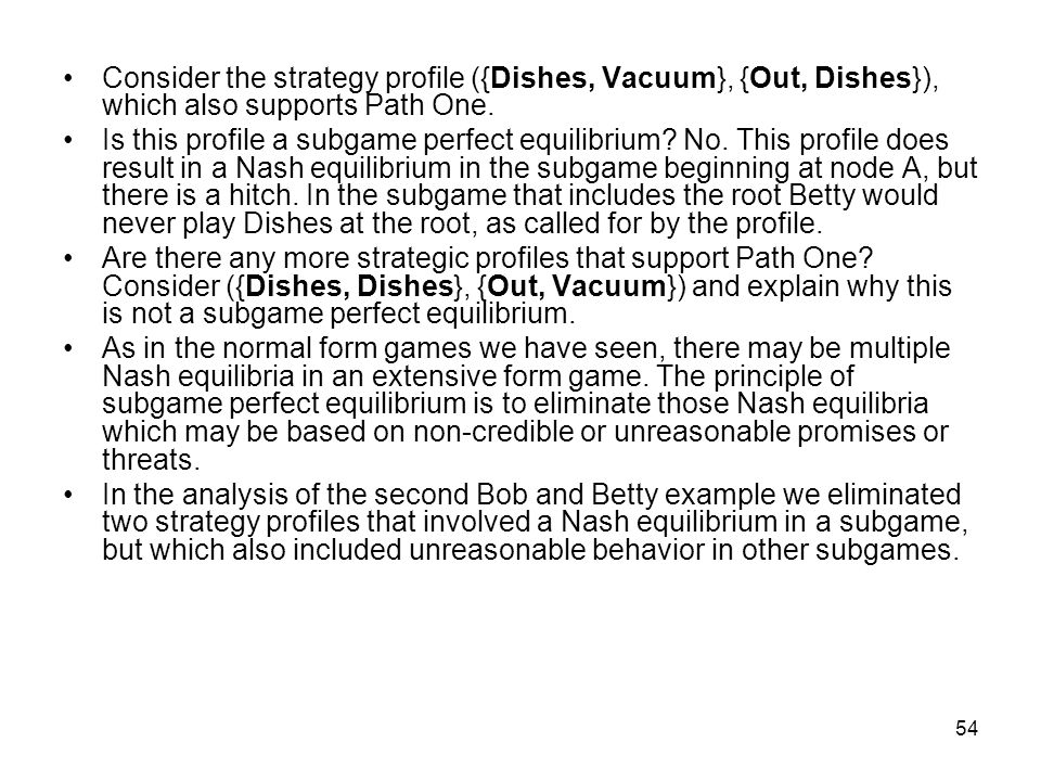 53 The strategy profile ({Dishes, Vacuum}, {Out, Vacuum}) supports Path One, the road to a Nash equilibrium. At the root node Betty plays Dishes and a