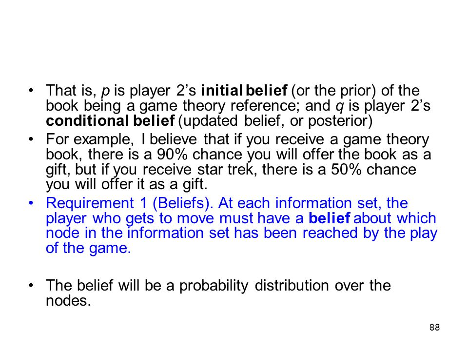 87 We shall require that player 2 form beliefs about the probability of being at any particular node in her information set. Obviously, if the informa