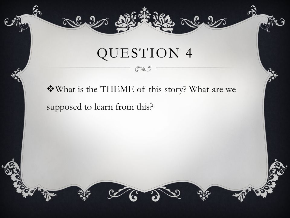 QUESTION 4  What is the THEME of this story? What are we supposed to learn from this?
