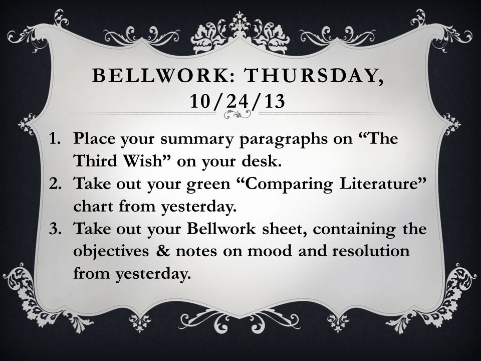 "BELLWORK: THURSDAY, 10/24/13 1.Place your summary paragraphs on ""The Third Wish"" on your desk. 2.Take out your green ""Comparing Literature"" chart from"