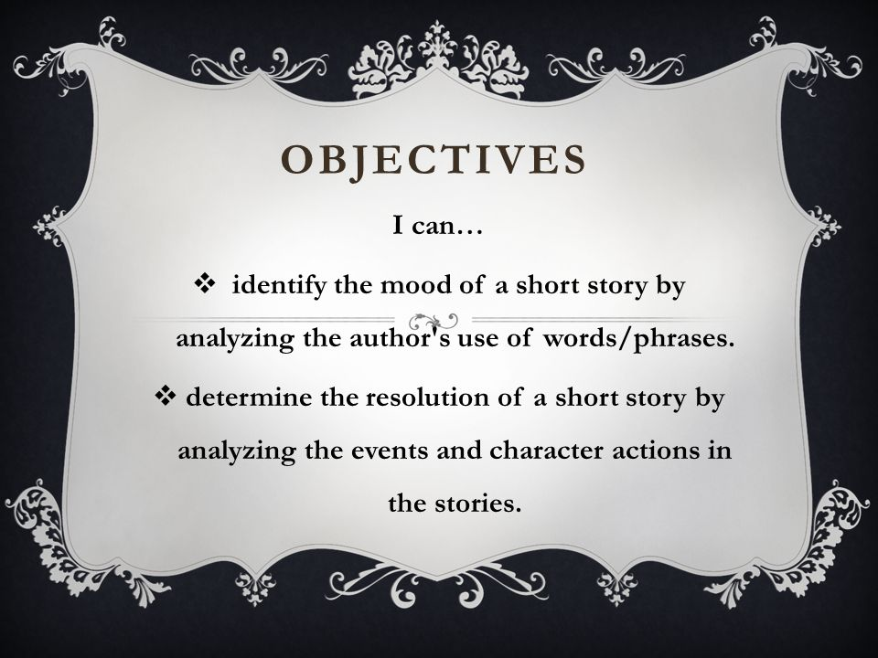 OBJECTIVES I can…  identify the mood of a short story by analyzing the author's use of words/phrases.  determine the resolution of a short story by