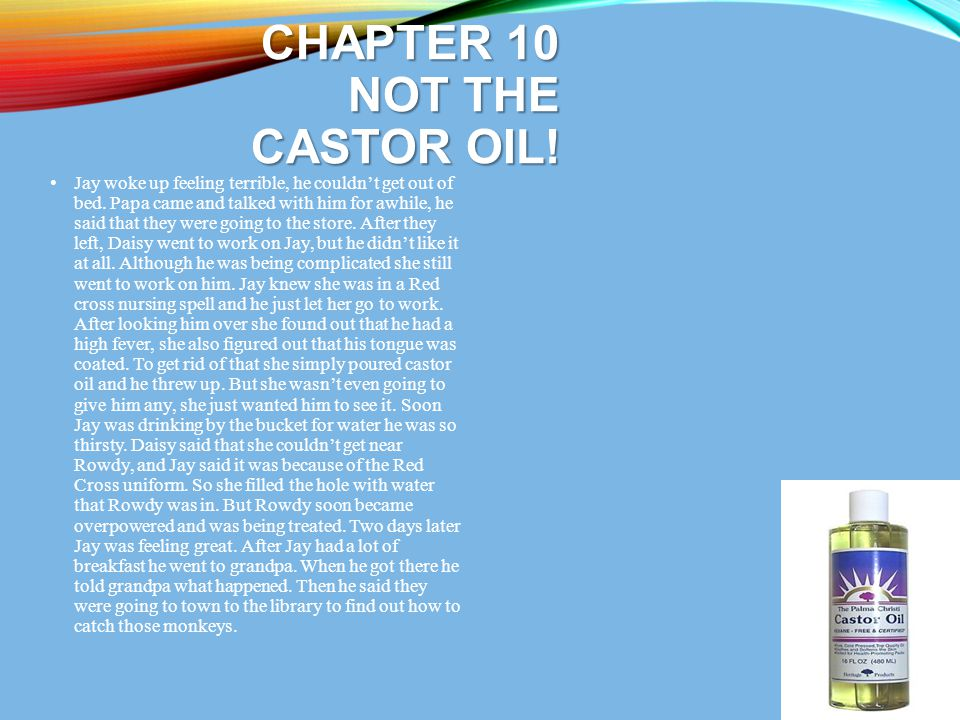 CHAPTER 10 NOT THE CASTOR OIL! Jay woke up feeling terrible, he couldn't get out of bed. Papa came and talked with him for awhile, he said that they w